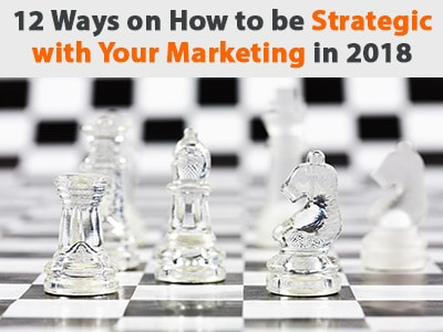 Top 12 Ways on How to be Strategic with Your Marketing in 2018